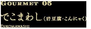 Gourmet05 でこまわし(岩豆腐・こんにゃく)